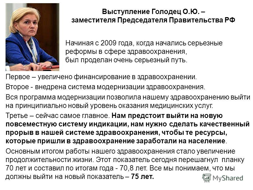 Выступление Голодец О.Ю. – заместителя Председателя Правительства РФ Начиная с 2009 года, когда начались серьезные реформы в сфере здравоохранения, был проделан очень серьезный путь. Первое – увеличено финансирование в здравоохранении. Второе - внедр