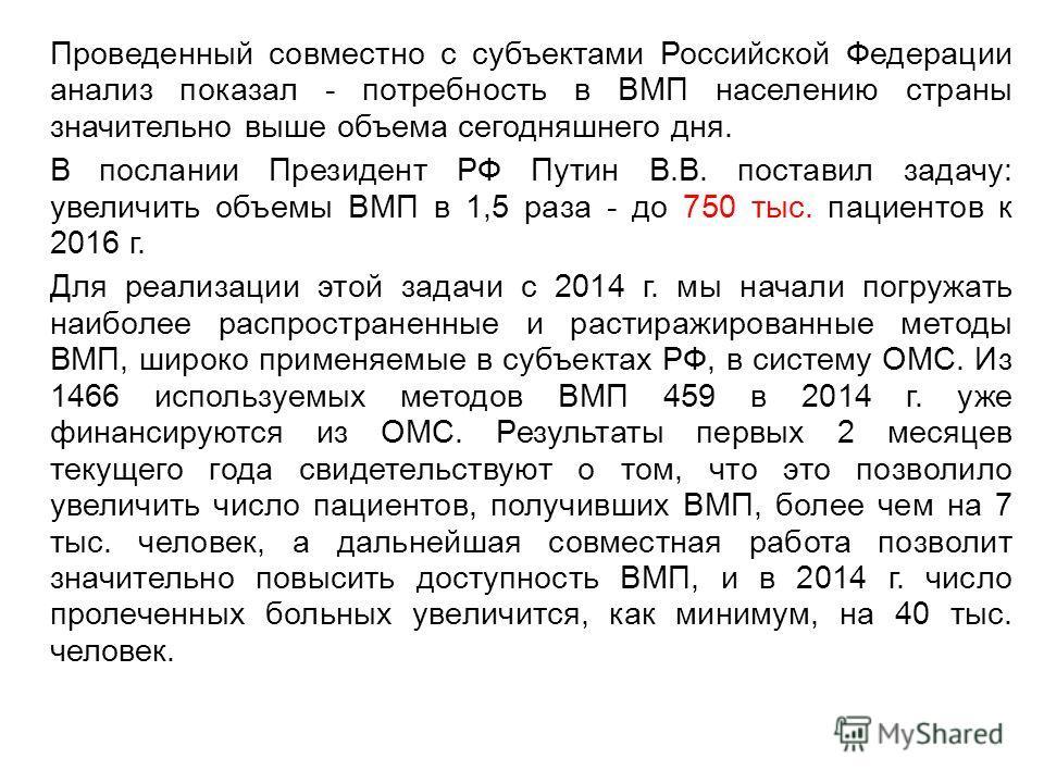 Проведенный совместно с субъектами Российской Федерации анализ показал - потребность в ВМП населению страны значительно выше объема сегодняшнего дня. В послании Президент РФ Путин В.В. поставил задачу: увеличить объемы ВМП в 1,5 раза - до 750 тыс. па