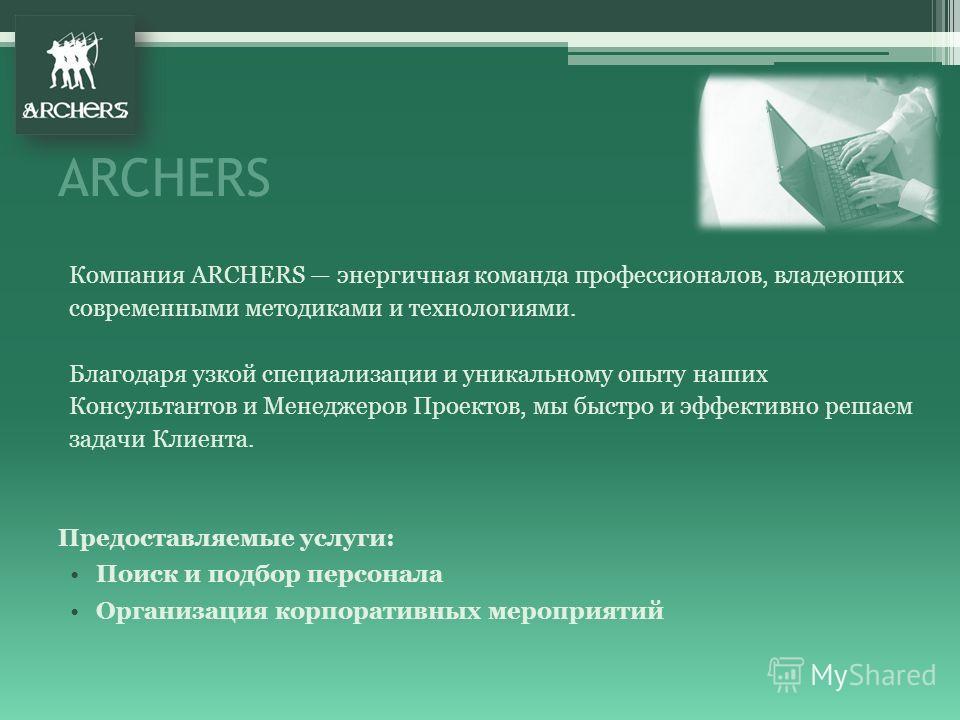 ARCHERS Компания ARCHERS энергичная команда профессионалов, владеющих современными методиками и технологиями. Благодаря узкой специализации и уникальному опыту наших Консультантов и Менеджеров Проектов, мы быстро и эффективно решаем задачи Клиента. П
