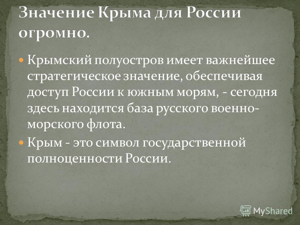 Крымский полуостров имеет важнейшее стратегическое значение, обеспечивая доступ России к южным морям, - сегодня здесь находится база русского военно- морского флота. Крым - это символ государственной полноценности России.