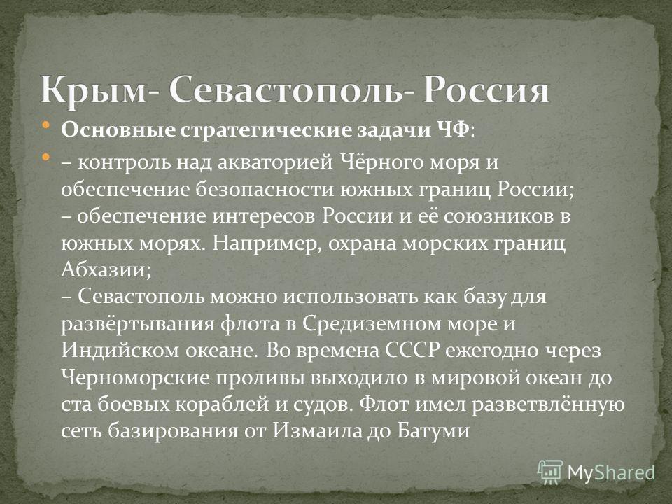 Основные стратегические задачи ЧФ: – контроль над акваторией Чёрного моря и обеспечение безопасности южных границ России; – обеспечение интересов России и её союзников в южных морях. Например, охрана морских границ Абхазии; – Севастополь можно исполь