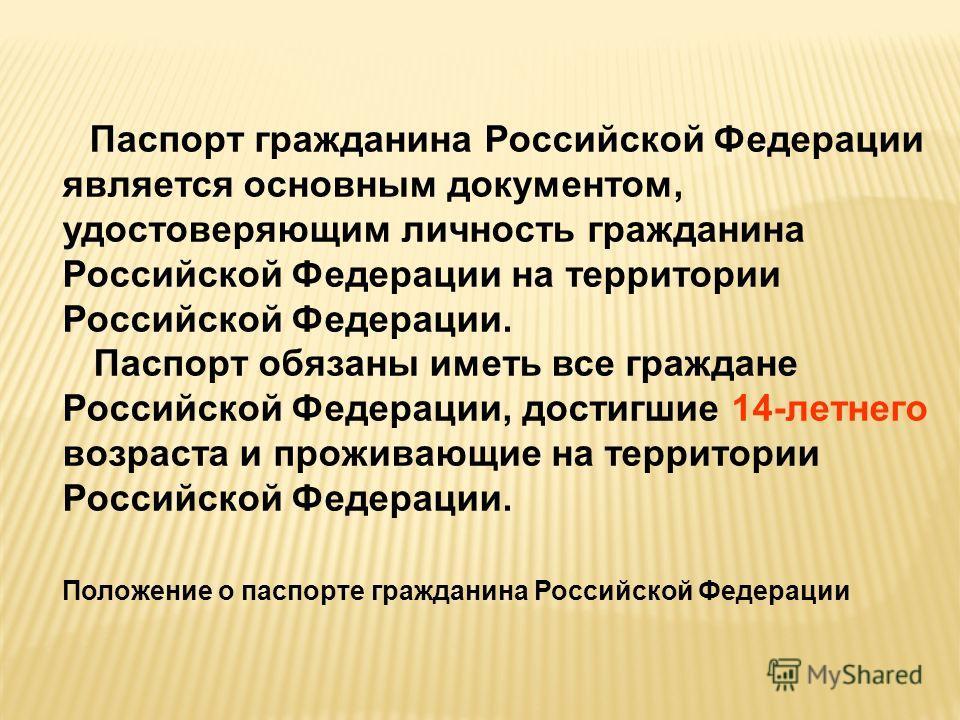Паспорт гражданина Российской Федерации является основным документом, удостоверяющим личность гражданина Российской Федерации на территории Российской Федерации. Паспорт обязаны иметь все граждане Российской Федерации, достигшие 14-летнего возраста и