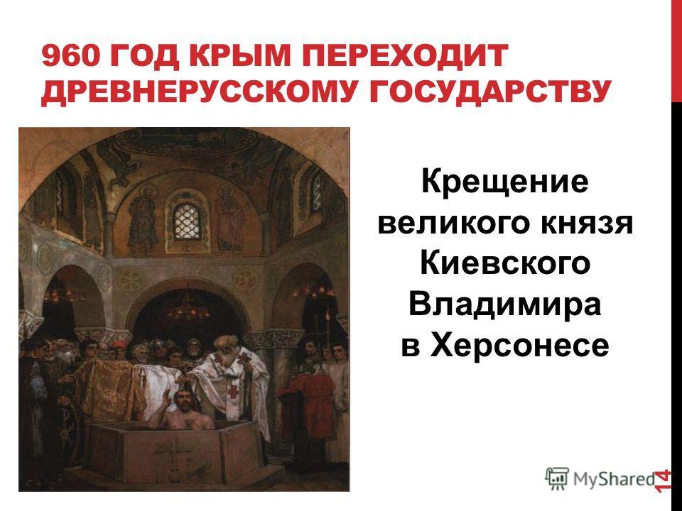 960 ГОД КРЫМ ПЕРЕХОДИТ ДРЕВНЕРУССКОМУ ГОСУДАРСТВУ Крещение великого князя Киевского Владимира в Херсонесе 14
