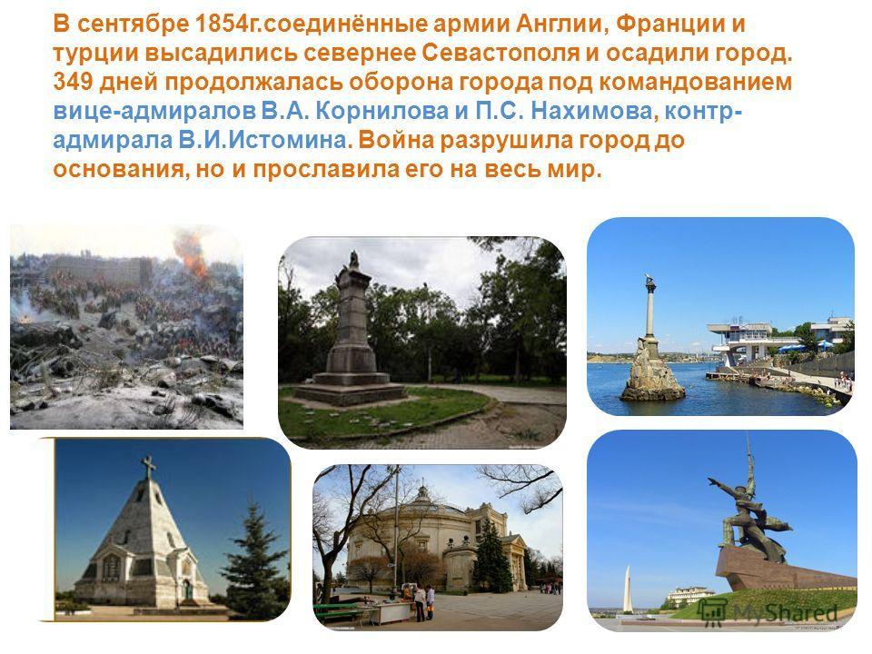 В сентябре 1854 г.соединённые армии Англии, Франции и турции высадились севернее Севастополя и осадили город. 349 дней продолжалась оборона города под командованием вице-адмиралов В.А. Корнилова и П.С. Нахимова, контр- адмирала В.И.Истомина. Война ра