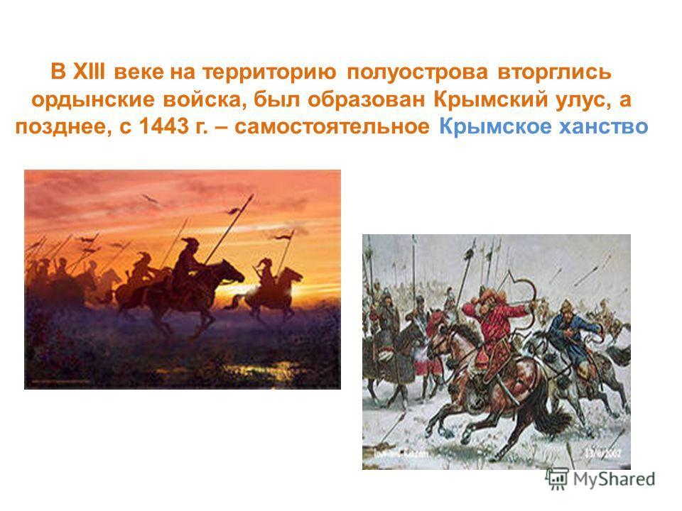 В XIII веке на территорию полуострова вторглись ордынские войска, был образован Крымский улус, а позднее, с 1443 г. – самостоятельное Крымское ханство