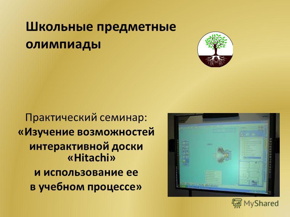 Практический семинар: «Изучение возможностей интерактивной доски «Hitachi» и использование ее в учебном процессе» Школьные предметные олимпиады