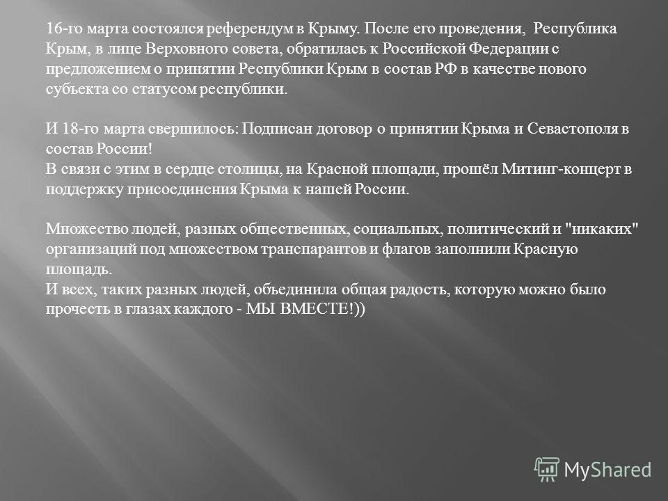 16-го марта состоялся референдум в Крыму. После его проведения, Республика Крым, в лице Верховного совета, обратилась к Российской Федерации с предложением о принятии Республики Крым в состав РФ в качестве нового субъекта со статусом республики. И 18