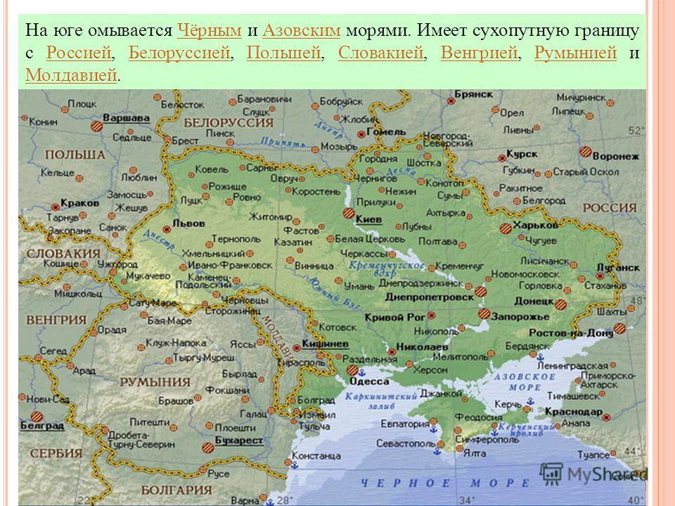 На юге омывается Чёрным и Азовским морями. Имеет сухопутную границу с Россией, Белоруссией, Польшей, Словакией, Венгрией, Румынией и Молдавией.Чёрным АзовскимРоссией БелоруссиейПольшей СловакиейВенгрией Румынией Молдавией