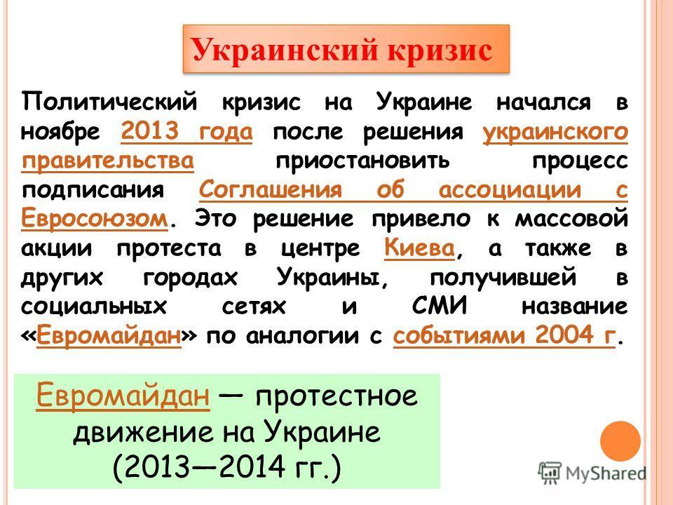 Украинский кризис Политический кризис на Украине начался в ноябре 2013 года после решения украинского правительства приостановить процесс подписания Соглашения об ассоциации с Евросоюзом. Это решение привело к массовой акции протеста в центре Киева,