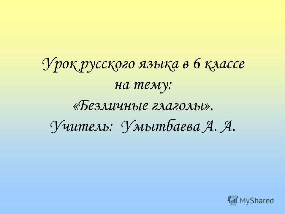 Урок русского языка в 6 классе на тему: «Безличные глаголы». Учитель: Умытбаева А. А.