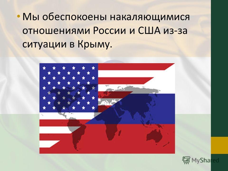Мы обеспокоены накаляющимися отношениями России и США из-за ситуации в Крыму.