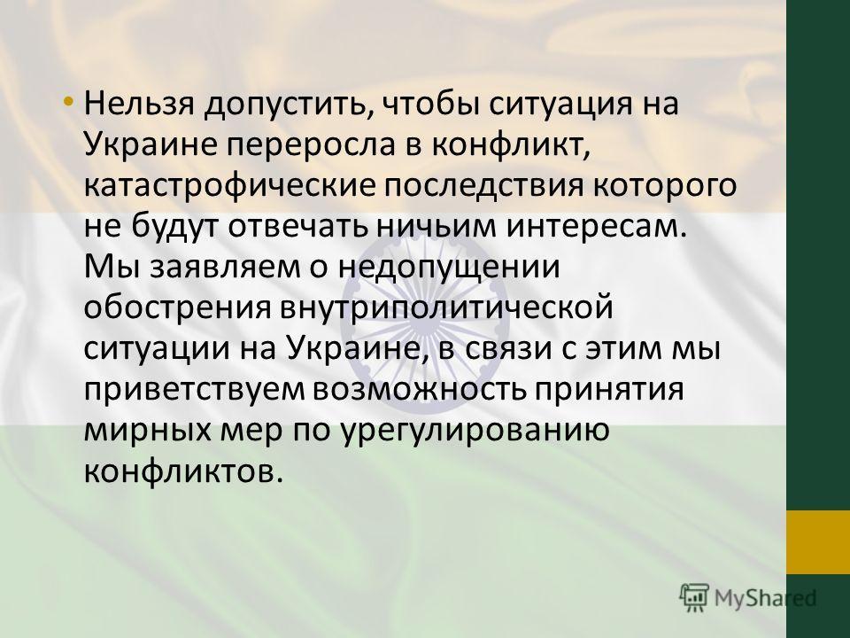 Нельзя допустить, чтобы ситуация на Украине переросла в конфликт, катастрофические последствия которого не будут отвечать ничьим интересам. Мы заявляем о недопущении обострения внутриполитической ситуации на Украине, в связи с этим мы приветствуем во