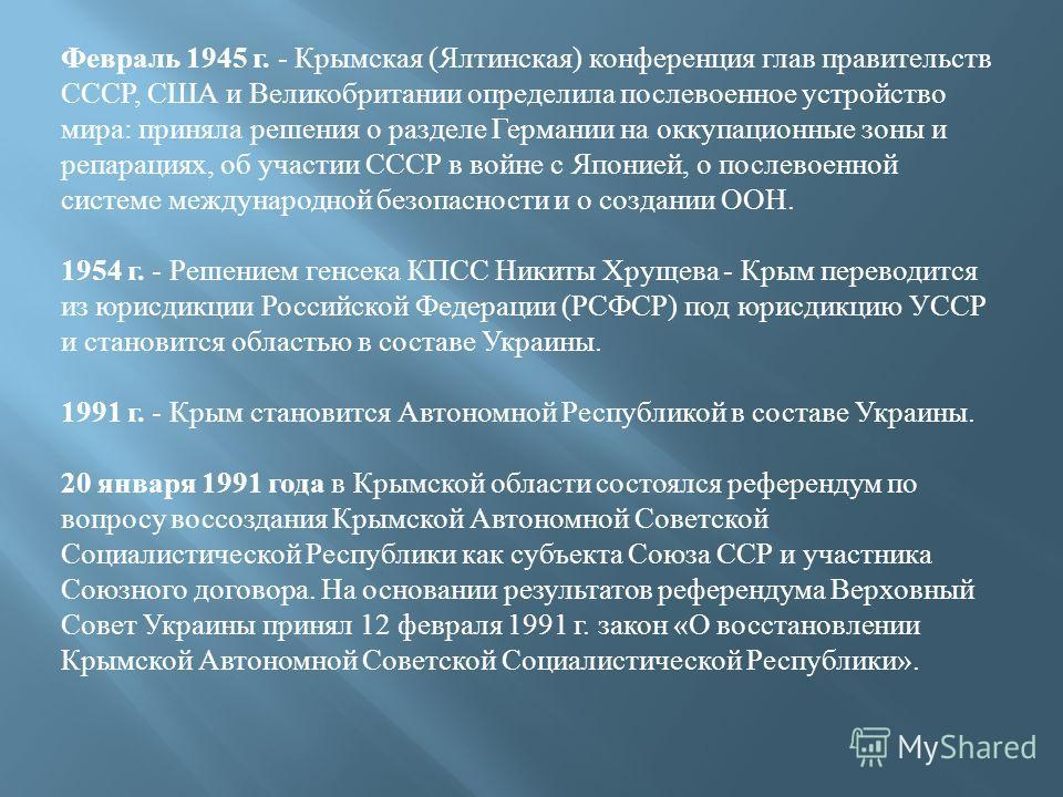 Февраль 1945 г. - Крымская (Ялтинская) конференция глав правительств СССР, США и Великобритании определила послевоенное устройство мира: приняла решения о разделе Германии на оккупационные зоны и репарациях, об участии СССР в войне с Японией, о после