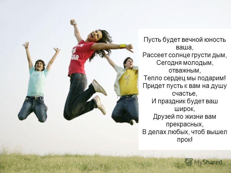 Пусть будет вечной юность ваша, Рассеет солнце грусти дым, Сегодня молодым, отважным, Тепло сердец мы подарим! Придет пусть к вам на душу счастье, И праздник будет ваш широк, Друзей по жизни вам прекрасных, В делах любых, чтоб вышел прок!