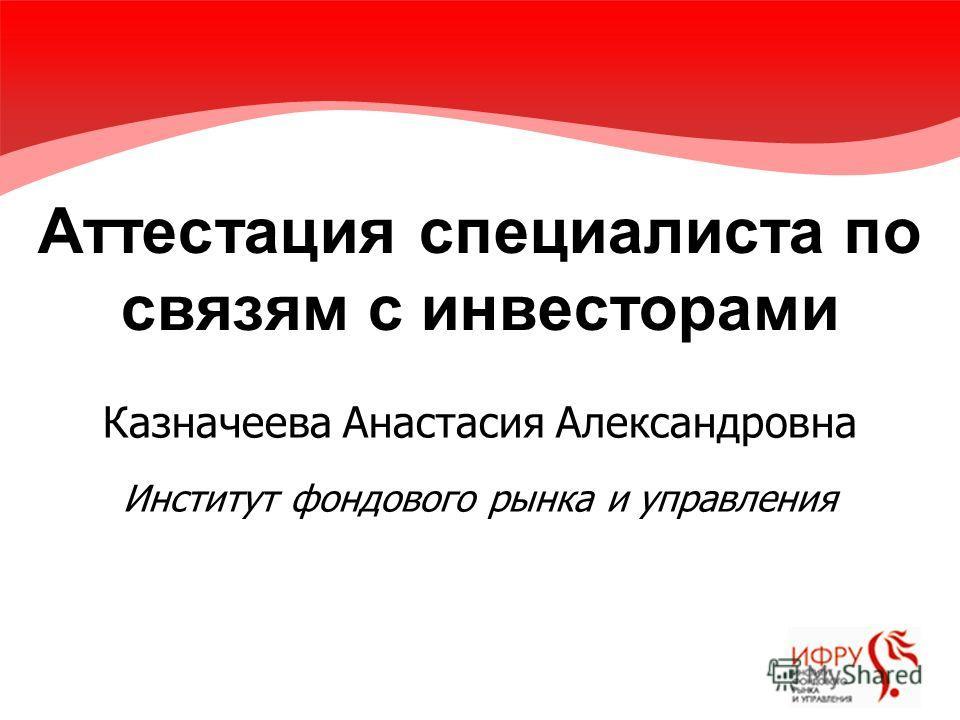 Аттестация специалиста по связям с инвесторами Казначеева Анастасия Александровна Институт фондового рынка и управления