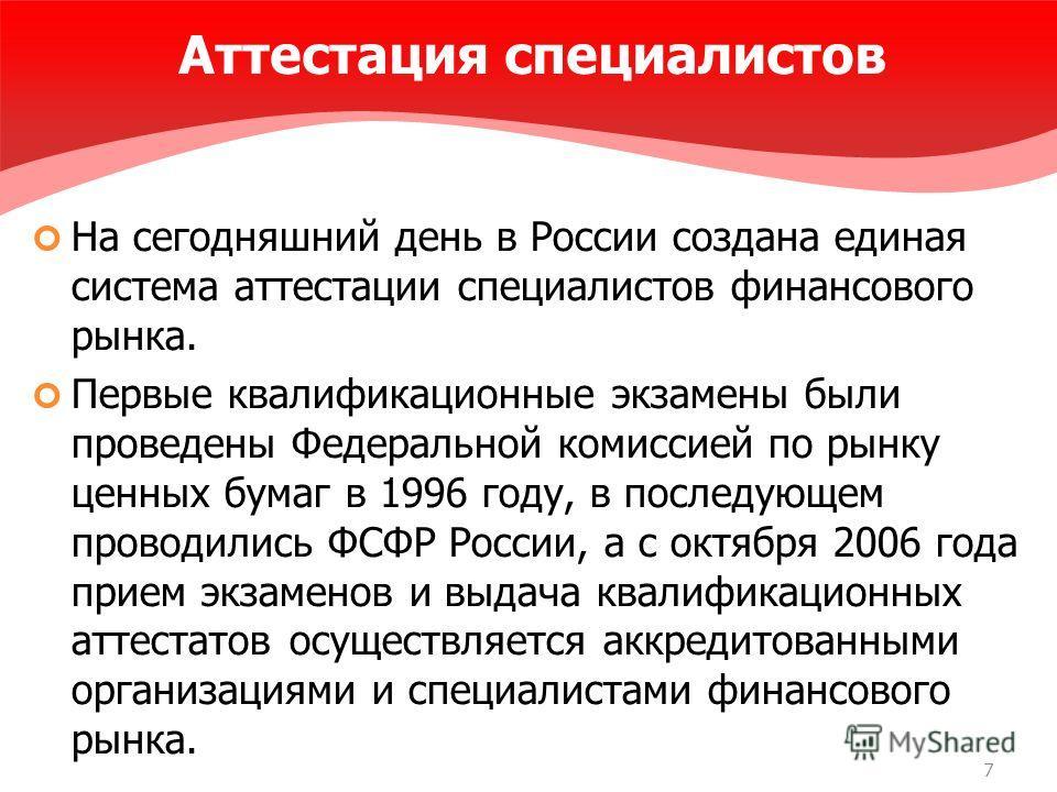 7 Аттестация специалистов На сегодняшний день в России создана единая система аттестации специалистов финансового рынка. Первые квалификационные экзамены были проведены Федеральной комиссией по рынку ценных бумаг в 1996 году, в последующем проводилис
