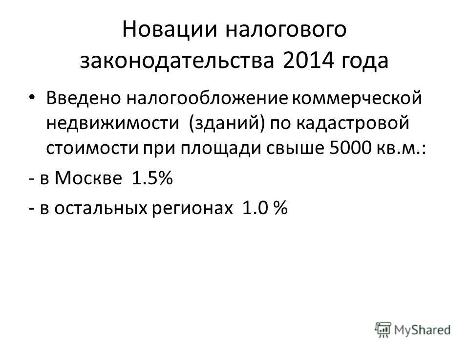 Новации налогового законодательства 2014 года Введено налогообложение коммерческой недвижимости (зданий) по кадастровой стоимости при площади свыше 5000 кв.м.: - в Москве 1.5% - в остальных регионах 1.0 %