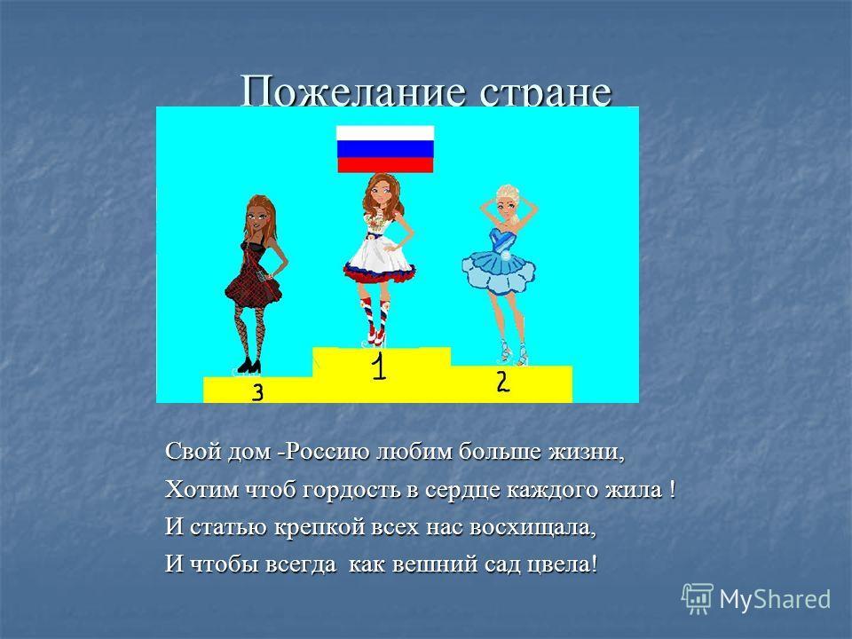 Пожелание стране Свой дом -Россию любим больше жизни, Хотим чтоб гордость в сердце каждого жила ! И статью крепкой всех нас восхищала, И чтобы всегда как вешний сад цвела!