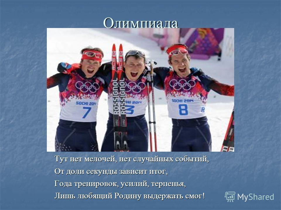 Олимпиада Тут нет мелочей, нет случайных событий, От доли секунды зависит итог, Года тренировок, усилий, терпенья, Лишь любящий Родину выдержать смог!