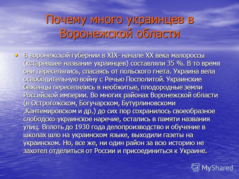 Почему много украинцев в Воронежской области В воронежской губернии в XIX- начале XX века малороссы (кстаревшее название украинцев) составляли 35 %. В то время они переселялись, спасаясь от польского гнета. Украина вела освободительную войну с Речью