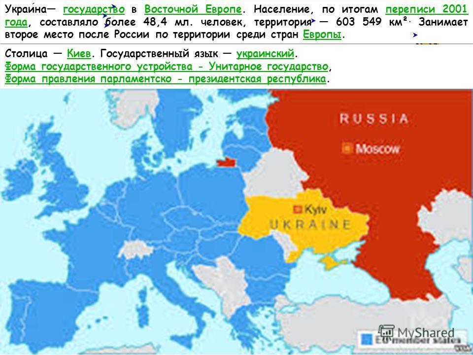 Украина государство в Восточной Европе. Население, по итогам переписи 2001 года, составляло более 48,4 мл. человек, территория 603 549 км². Занимает второе место после России по территории среди стран Европы.государство Восточной Европепереписи 2001