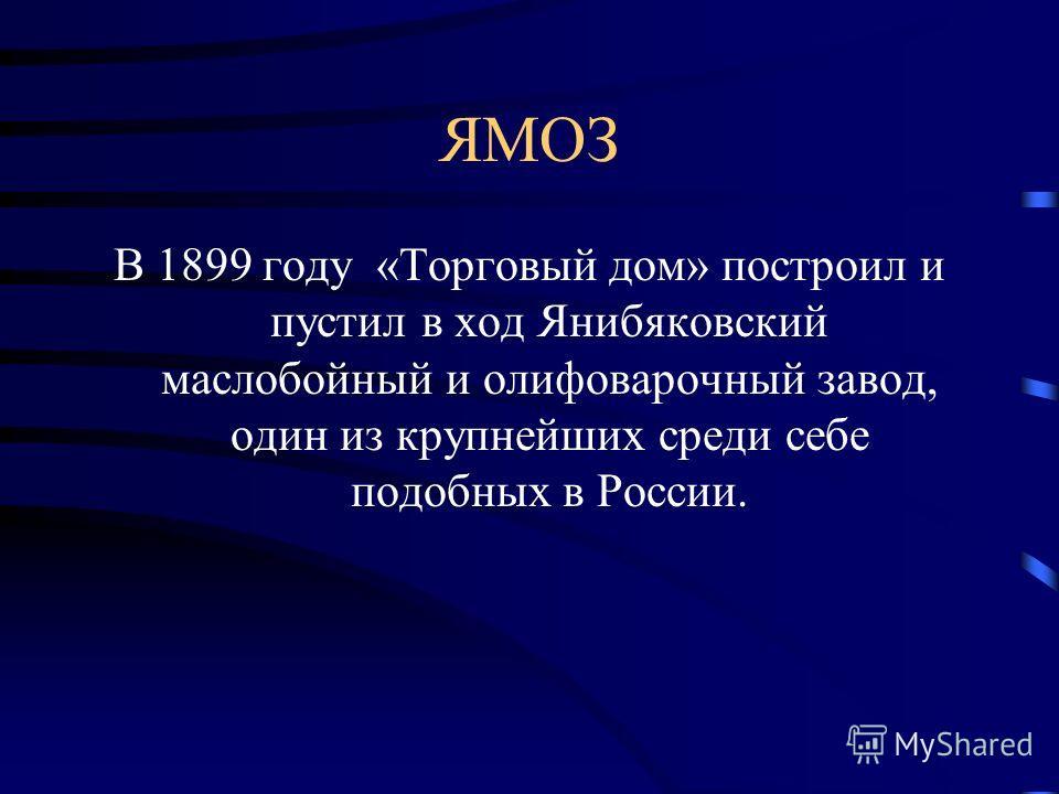ЯМОЗ В 1899 году «Торговый дом» построил и пустил в ход Янибяковский маслобойный и олифоварочный завод, один из крупнейших среди себе подобных в России.