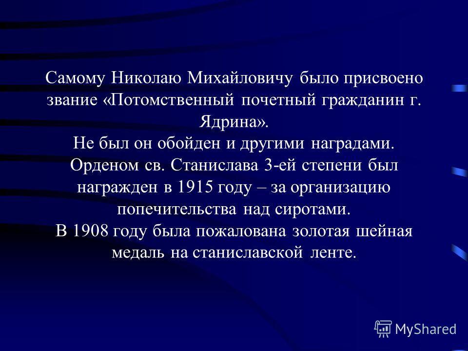 Самому Николаю Михайловичу было присвоено звание «Потомственный почетный гражданин г. Ядрина». Не был он обойден и другими наградами. Орденом св. Станислава 3-ей степени был награжден в 1915 году – за организацию попечительства над сиротами. В 1908 г