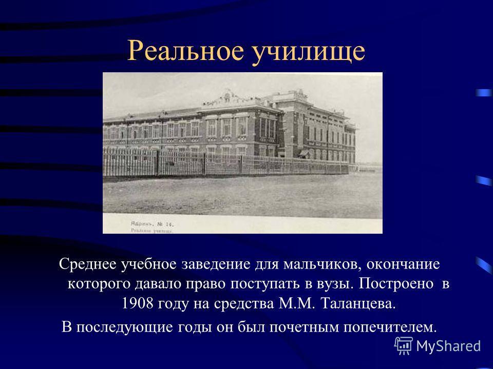 Реальное училище Среднее учебное заведение для мальчиков, окончание которого давало право поступать в вузы. Построено в 1908 году на средства М.М. Таланцева. В последующие годы он был почетным попечителем.