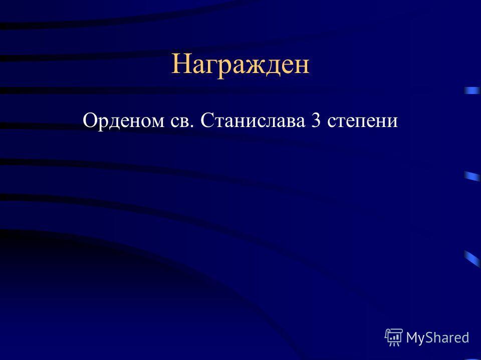 Награжден Орденом св. Станислава 3 степени