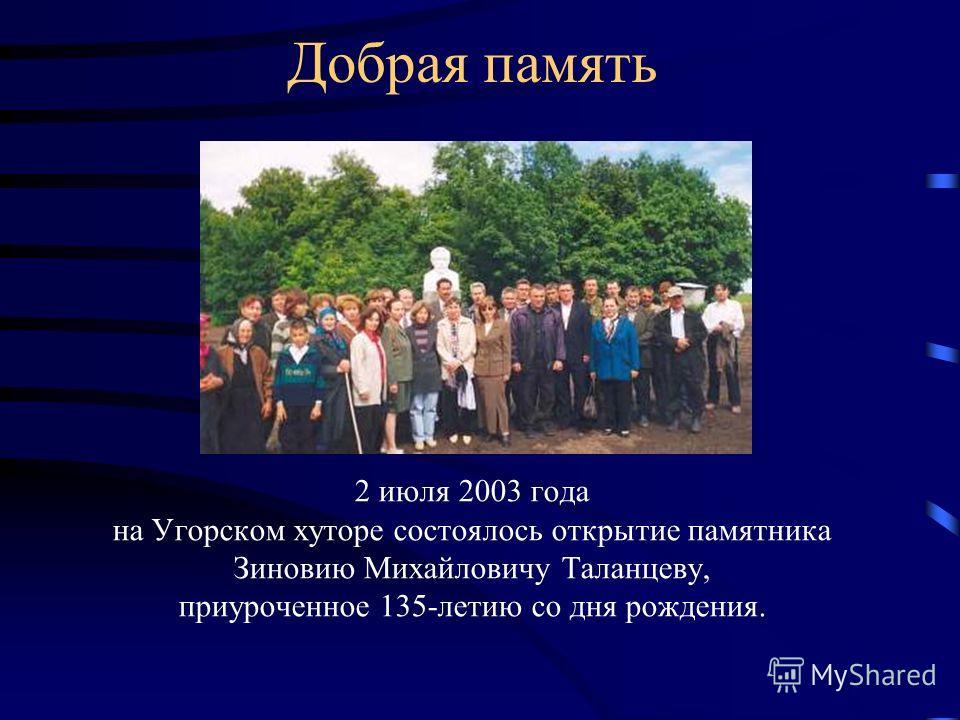 Добрая память 2 июля 2003 года на Угорском хуторе состоялось открытие памятника Зиновию Михайловичу Таланцеву, приуроченное 135-летию со дня рождения.