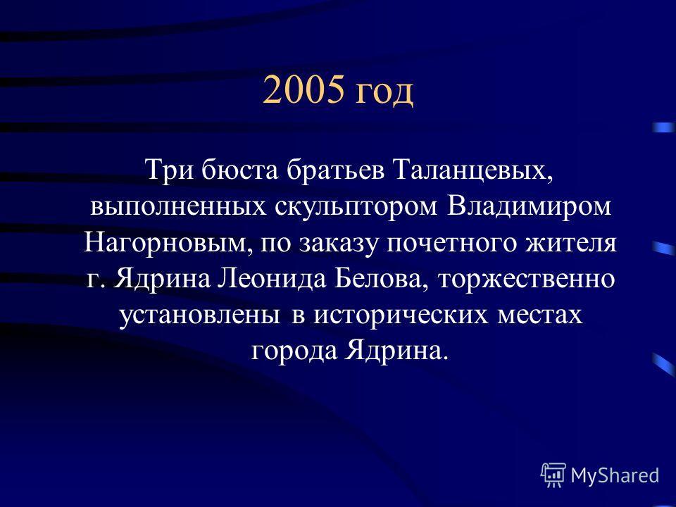 Три бюста братьев Таланцевых, выполненных скульптором Владимиром Нагорновым, по заказу почетного жителя г. Ядрина Леонида Белова, торжественно установлены в исторических местах города Ядрина. 2005 год