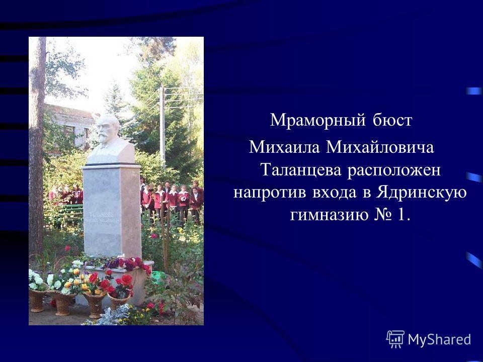 Мраморный бюст Михаила Михайловича Таланцева расположен напротив входа в Ядринскую гимназию 1.