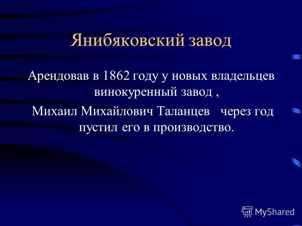 Янибяковский завод Арендовав в 1862 году у новых владельцев винокуренный завод, Михаил Михайлович Таланцев через год пустил его в производство.