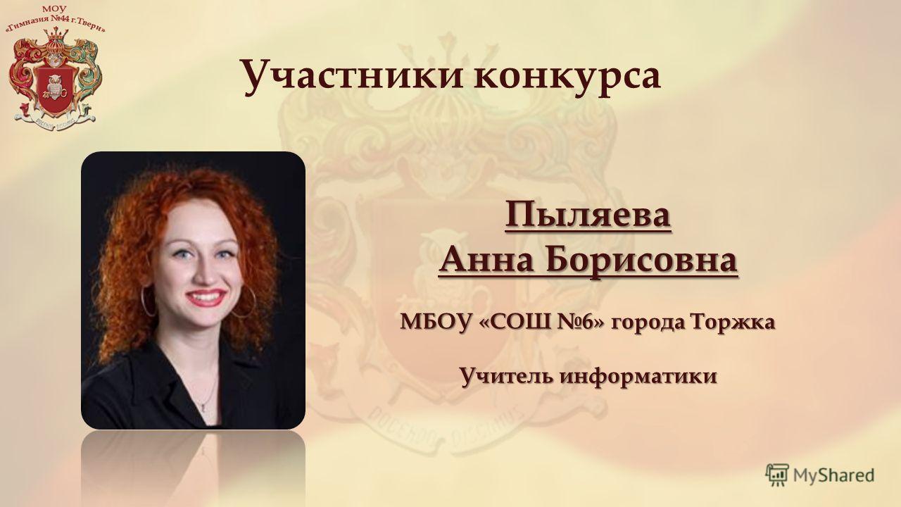 Участники конкурса Пыляева Анна Борисовна МБОУ «СОШ 6» города Торжка Учитель информатики