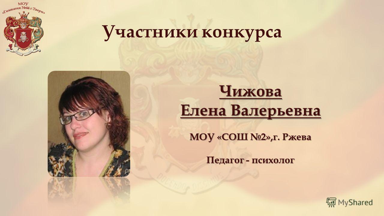 Участники конкурса Чижова Елена Валерьевна МОУ «СОШ 2»,г. Ржева Педагог - психолог