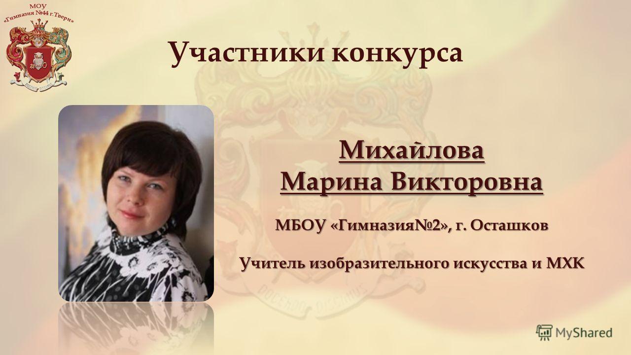 Участники конкурса Михайлова Марина Викторовна МБОУ «Гимназия 2», г. Осташков Учитель изобразительного искусства и МХК