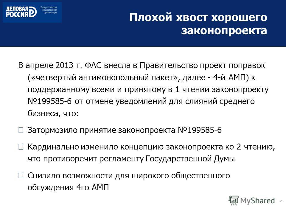 2 Плохой хвост хорошего законопроекта В апреле 2013 г. ФАС внесла в Правительство проект поправок («четвертый антимонопольный пакет», далее - 4-й АМП) к поддержанному всеми и принятому в 1 чтении законопроекту 199585-6 от отмене уведомлений для слиян