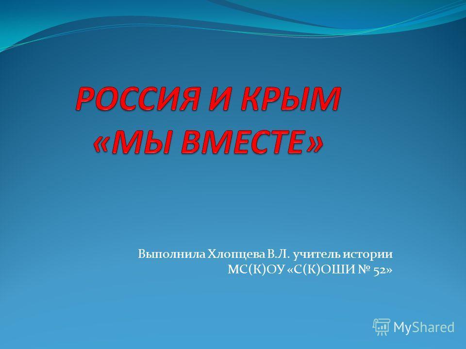 Выполнила Хлопцева В.Л. учитель истории МС(К)ОУ «С(К)ОШИ 52»