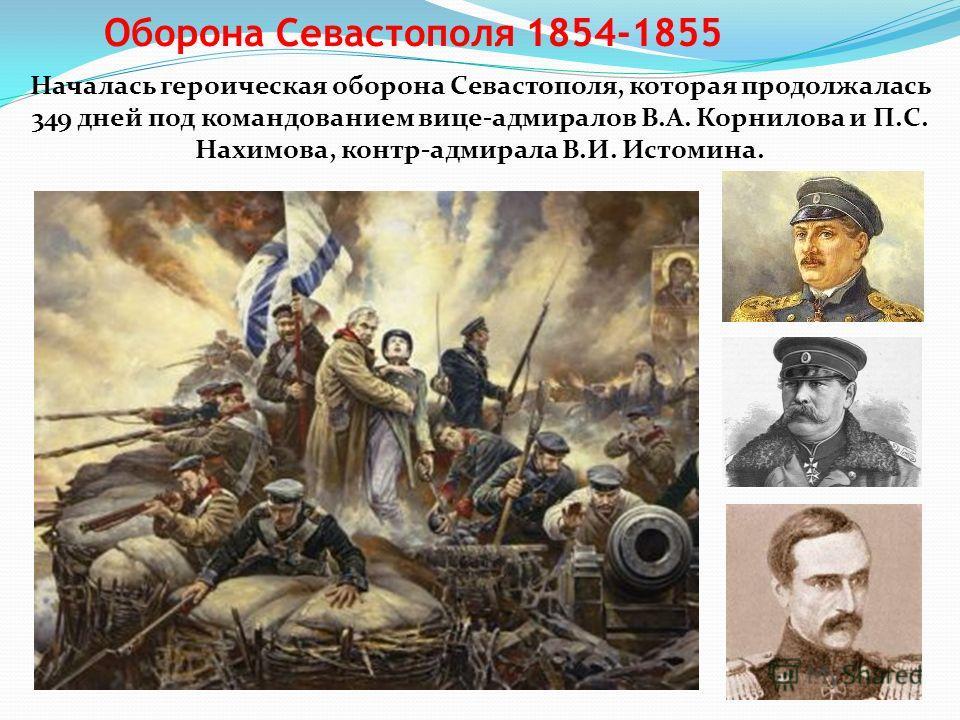 Оборона Севастополя 1854-1855 Началась героическая оборона Севастополя, которая продолжалась 349 дней под командованием вице-адмиралов В.А. Корнилова и П.С. Нахимова, контр-адмирала В.И. Истомина.