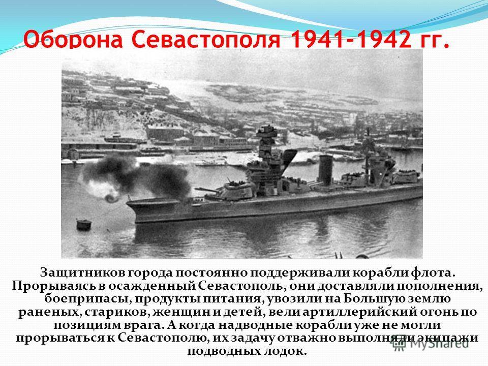 Оборона Севастополя 1941-1942 гг. Защитников города постоянно поддерживали корабли флота. Прорываясь в осажденный Севастополь, они доставляли пополнения, боеприпасы, продукты питания, увозили на Большую землю раненых, стариков, женщин и детей, вели а