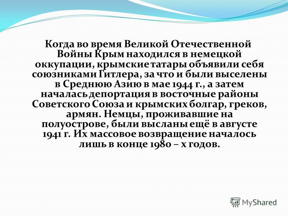 Когда во время Великой Отечественной Войны Крым находился в немецкой оккупации, крымские татары объявили себя союзниками Гитлера, за что и были выселены в Среднюю Азию в мае 1944 г., а затем началась депортация в восточные районы Советского Союза и к