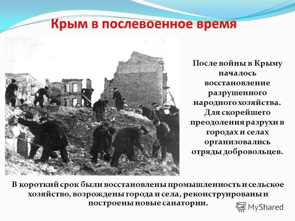 Крым в послевоенное время В короткий срок были восстановлены промышленность и сельское хозяйство, возрождены города и села, реконструированы и построены новые санатории. После войны в Крыму началось восстановление разрушенного народного хозяйства. Дл