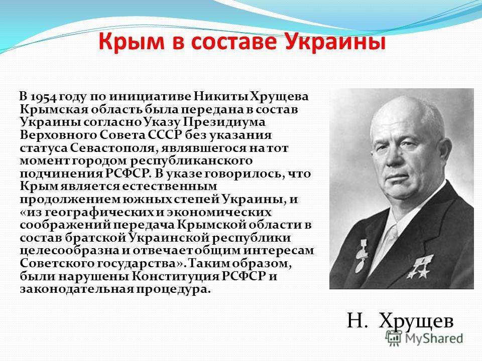 Крым в составе Украины В 1954 году по инициативе Никиты Хрущева Крымская область была передана в состав Украины согласно Указу Президиума Верховного Совета СССР без указания статуса Севастополя, являвшегося на тот момент городом республиканского подч