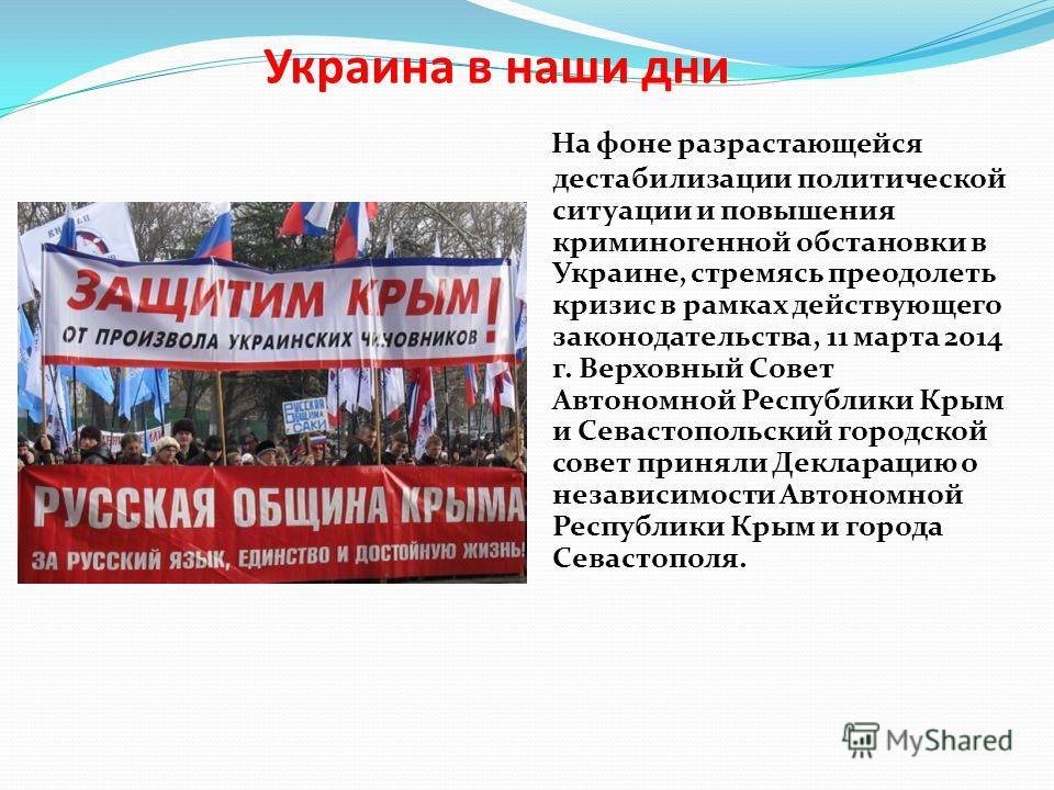 Украина в наши дни На фоне разрастающейся дестабилизации политической ситуации и повышения криминогенной обстановки в Украине, стремясь преодолеть кризис в рамках действующего законодательства, 11 марта 2014 г. Верховный Совет Автономной Республики К