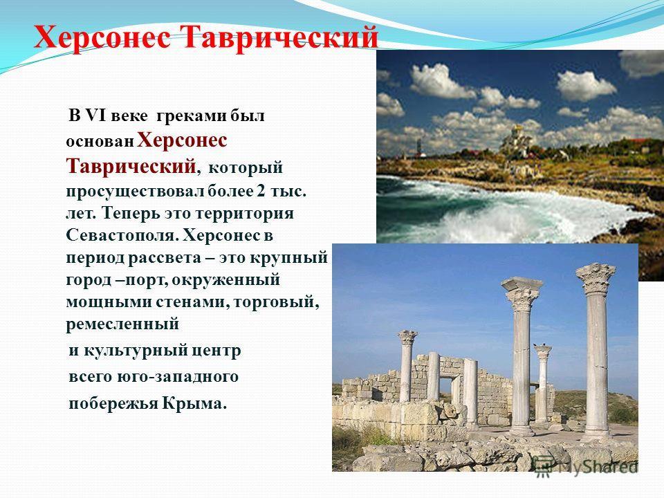 Херсонес Таврический В VI веке греками был основан Херсонес Таврический, который просуществовал более 2 тыс. лет. Теперь это территория Севастополя. Херсонес в период рассвета – это крупный город –порт, окруженный мощными стенами, торговый, ремесленн
