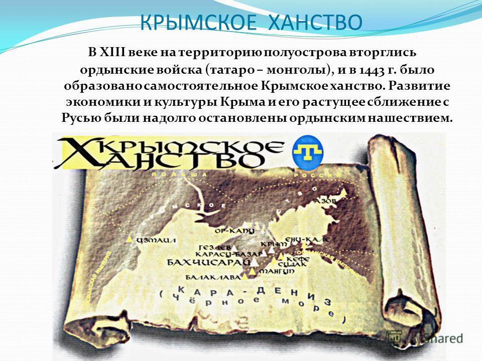 КРЫМСКОЕ ХАНСТВО В XIII веке на территорию полуострова вторглись ордынские войска (татаро – монголы), и в 1443 г. было образовано самостоятельное Крымское ханство. Развитие экономики и культуры Крыма и его растущее сближение с Русью были надолго оста
