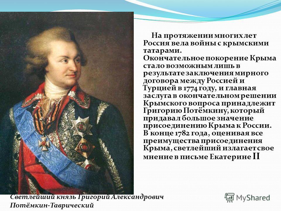 На протяжении многих лет Россия вела войны с крымскими татарами. Окончательное покорение Крыма стало возможным лишь в результате заключения мирного договора между Россией и Турцией в 1774 году, и главная заслуга в окончательном решении Крымского вопр