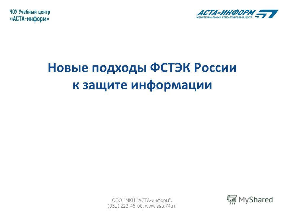 Новые подходы ФСТЭК России к защите информации ООО МКЦ АСТА-информ, (351) 222-45-00, www.asta74.ru