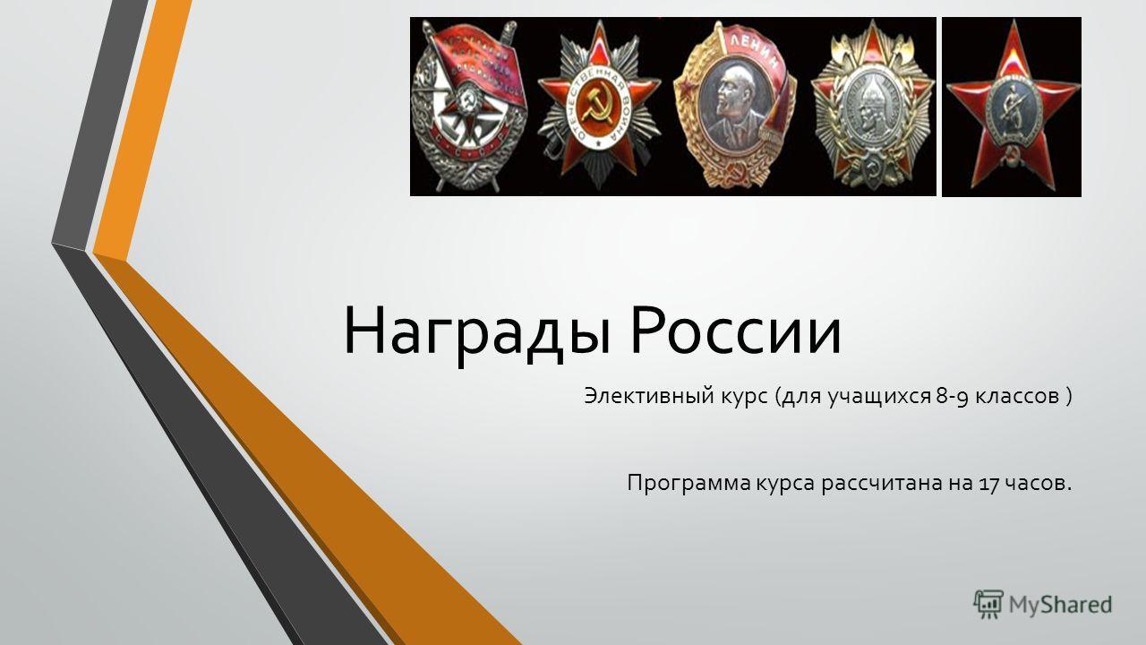 Награды России Элективный курс (для учащихся 8-9 классов ) Программа курса рассчитана на 17 часов.
