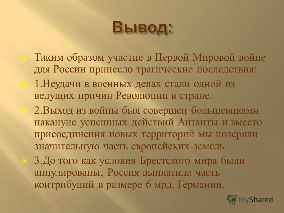 Таким образом участие в Первой Мировой войне для России принесло трагические последствия : 1. Неудачи в военных делах стали одной из ведущих причин Революции в стране. 2. Выход из войны был совершен большевиками накануне успешных действий Антанты и в